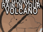 I'm Going to Rain in Your VolcanoHacked
